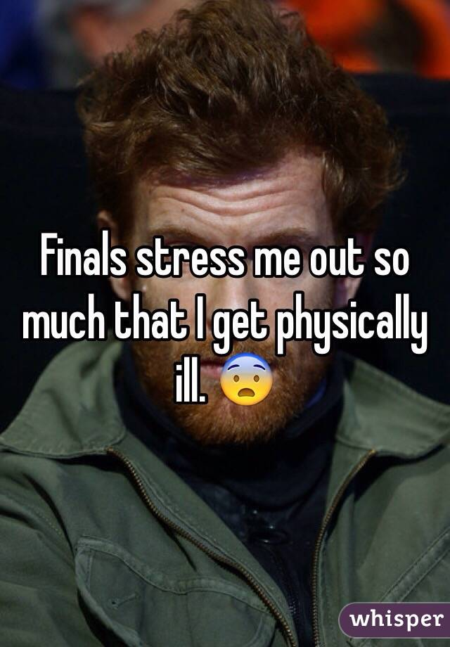 Finals stress me out so much that I get physically ill. 😨