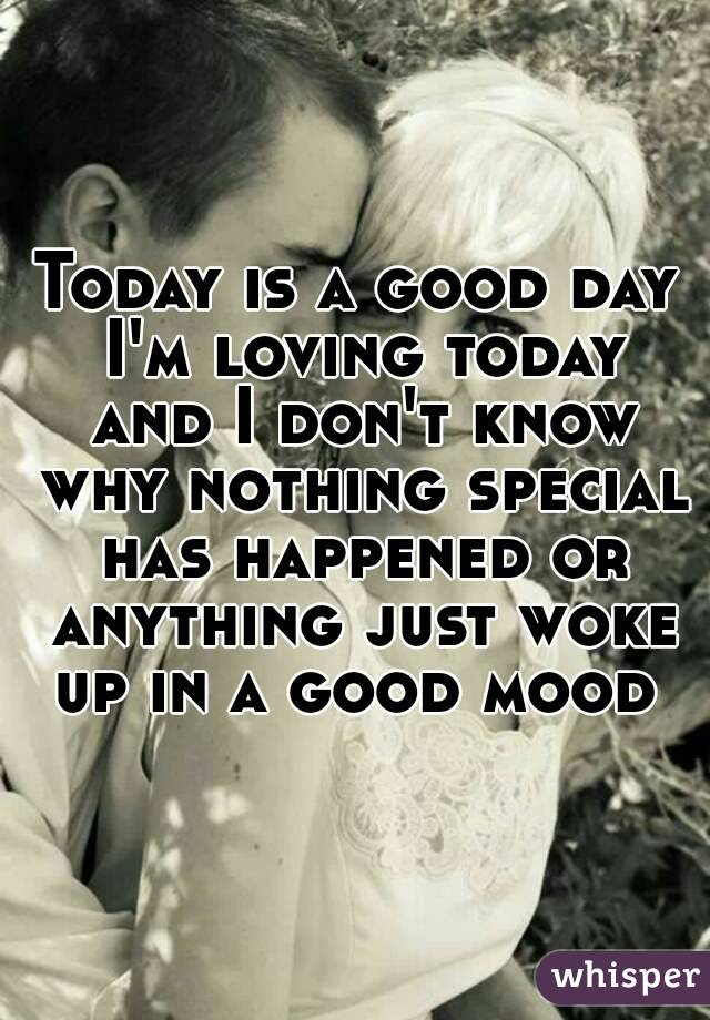 Today is a good day I'm loving today and I don't know why nothing special has happened or anything just woke up in a good mood
