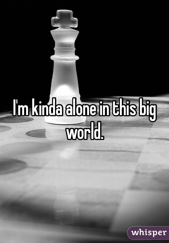 I'm kinda alone in this big world.