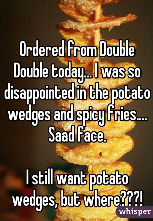 Ordered from Double Double today... I was so disappointed in the potato wedges and spicy fries.... Saad face.  I still want potato wedges, but where???!