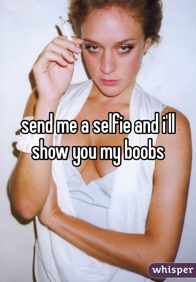 send me a selfie and i'll show you my boobs