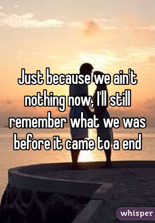 Just because we ain't nothing now, I'll still remember what we was before it came to a end
