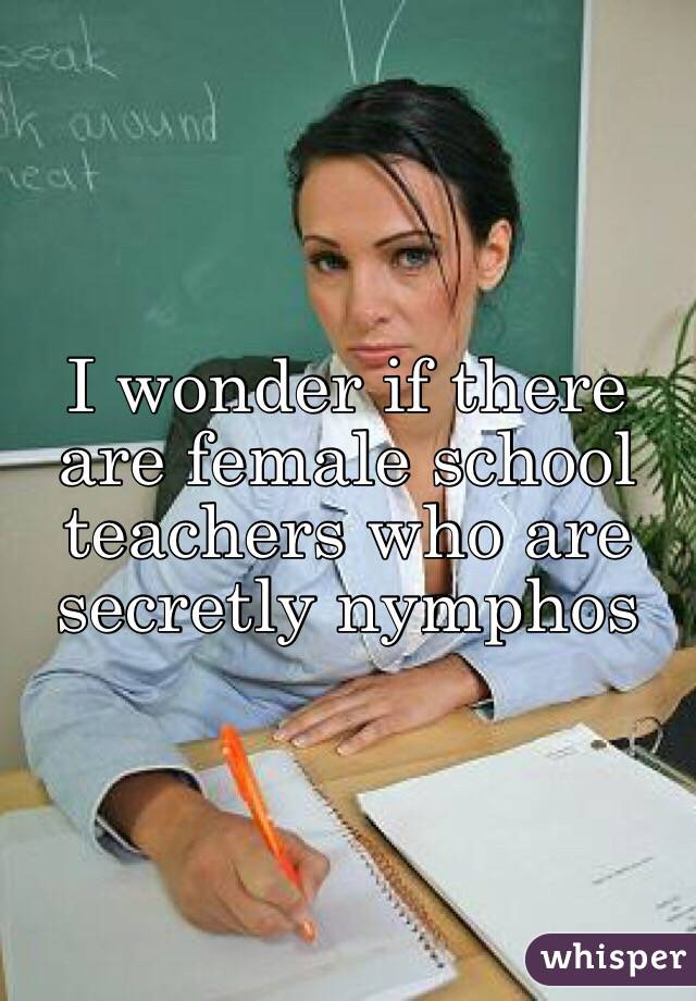 I wonder if there are female school teachers who are secretly nymphos