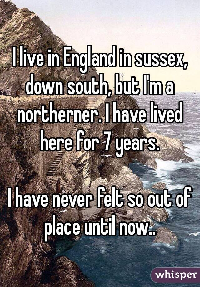 I live in England in sussex, down south, but I'm a northerner. I have lived here for 7 years.  I have never felt so out of place until now..