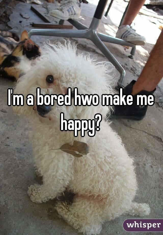 I'm a bored hwo make me happy?
