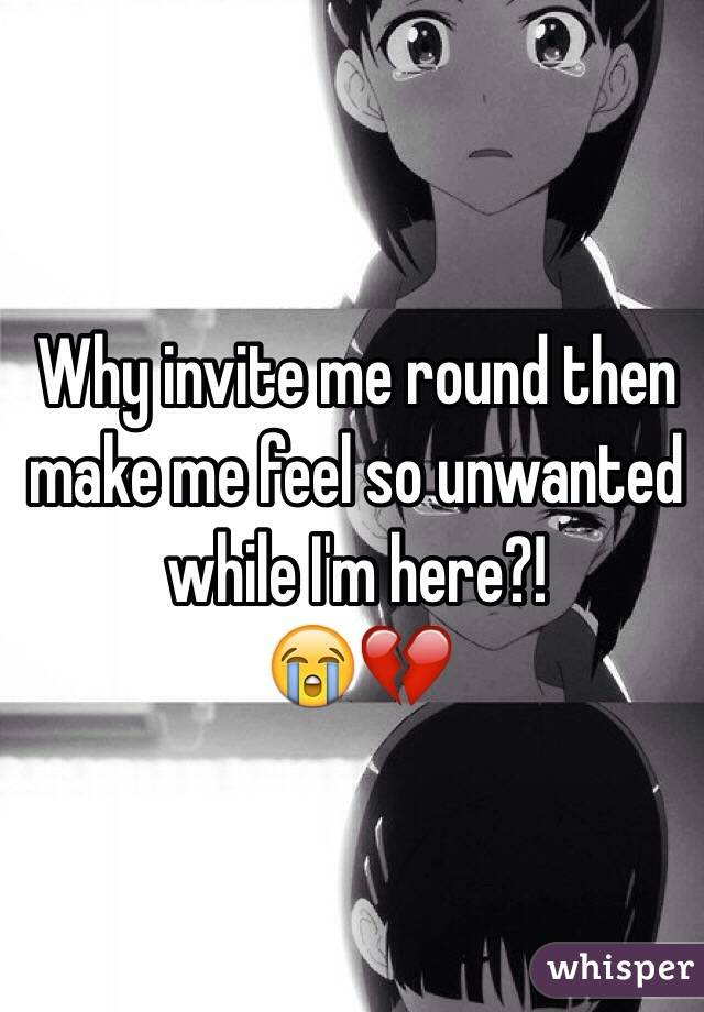 Why invite me round then make me feel so unwanted while I'm here?! 😭💔