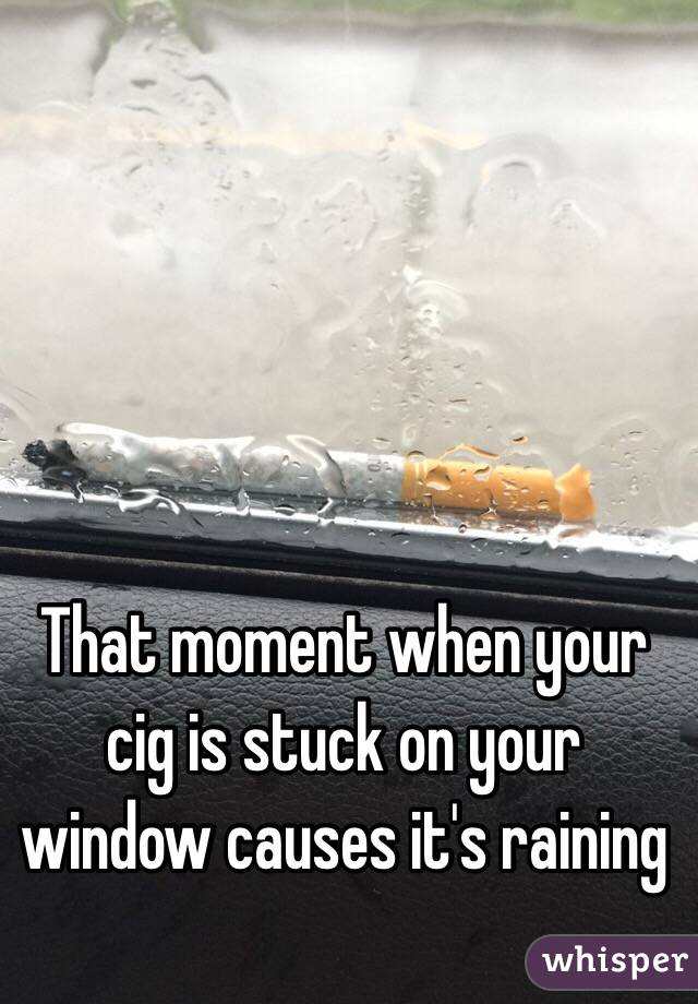 That moment when your cig is stuck on your window causes it's raining