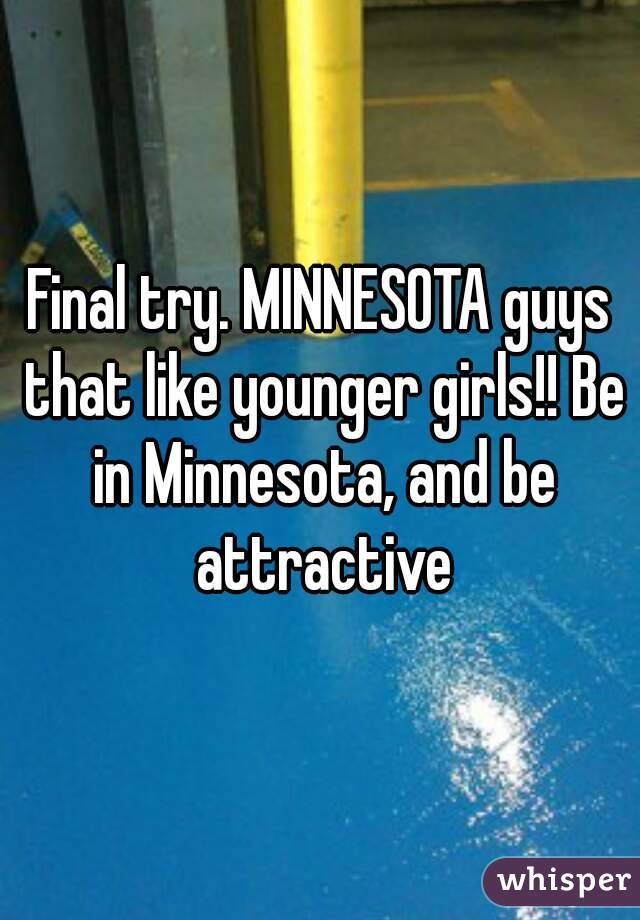 Final try. MINNESOTA guys that like younger girls!! Be in Minnesota, and be attractive