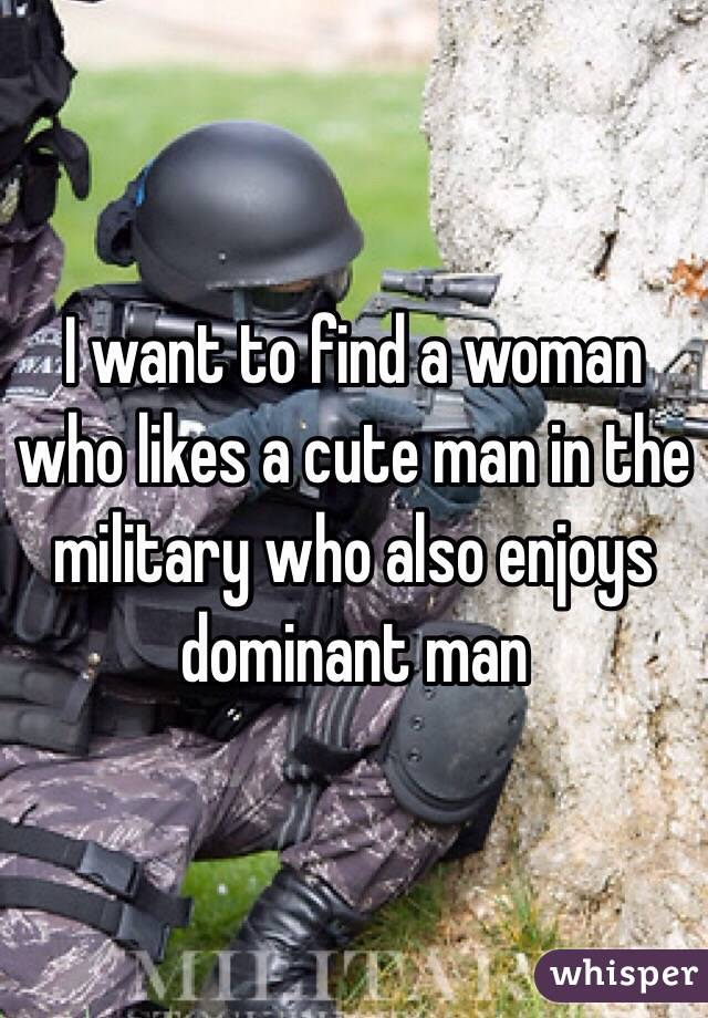 I want to find a woman who likes a cute man in the military who also enjoys dominant man