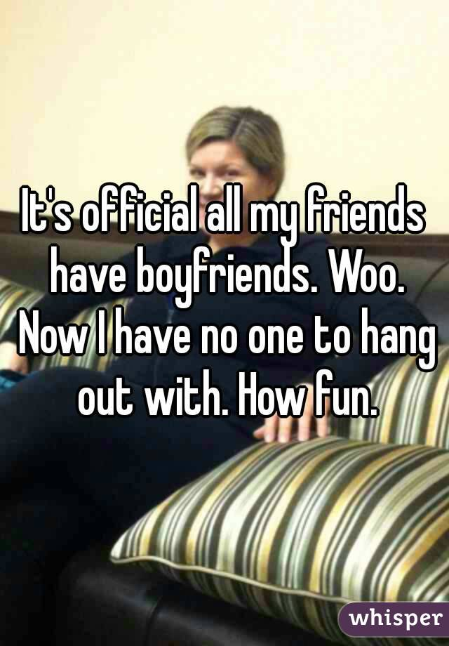 It's official all my friends have boyfriends. Woo. Now I have no one to hang out with. How fun.