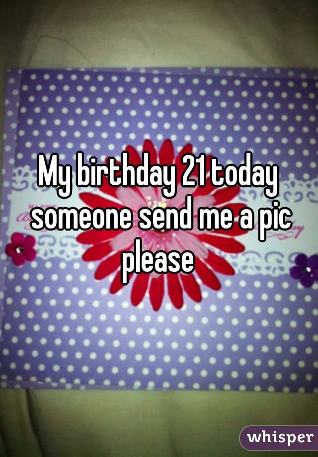 My birthday 21 today someone send me a pic please