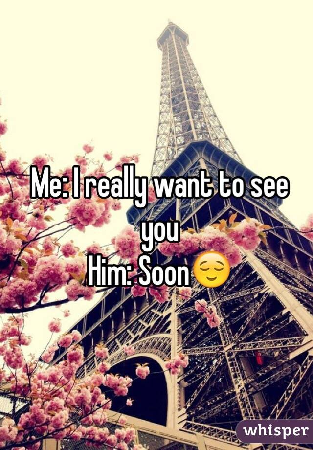 Me: I really want to see you Him: Soon😌