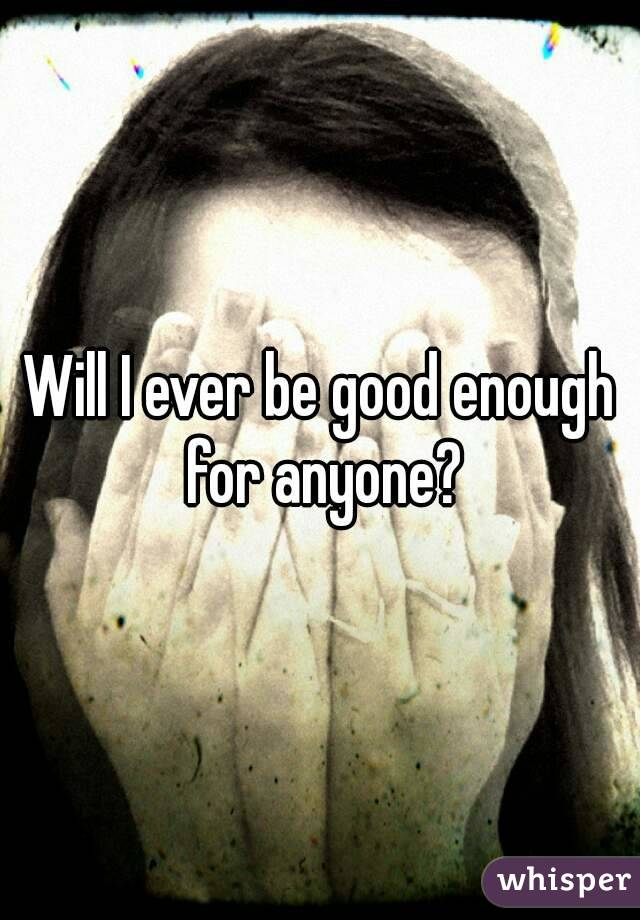 Will I ever be good enough for anyone?