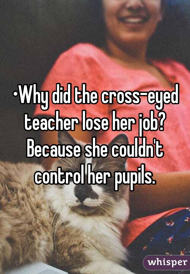 •Why did the cross-eyed teacher lose her job? Because she couldn't control her pupils.