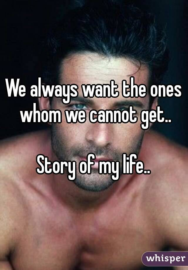 We always want the ones whom we cannot get..  Story of my life..