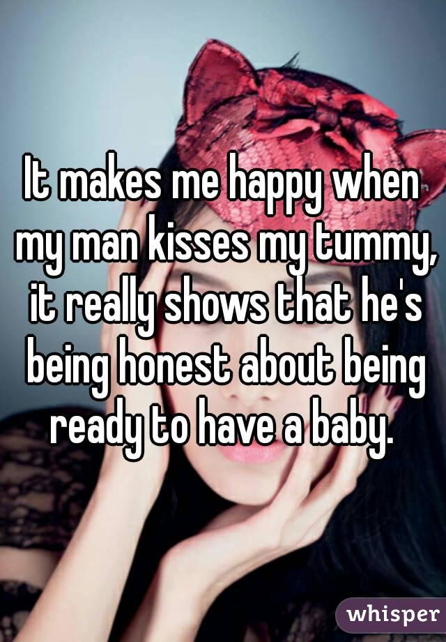 It makes me happy when my man kisses my tummy, it really shows that he's being honest about being ready to have a baby.