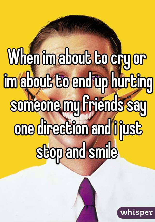 When im about to cry or im about to end up hurting someone my friends say one direction and i just stop and smile
