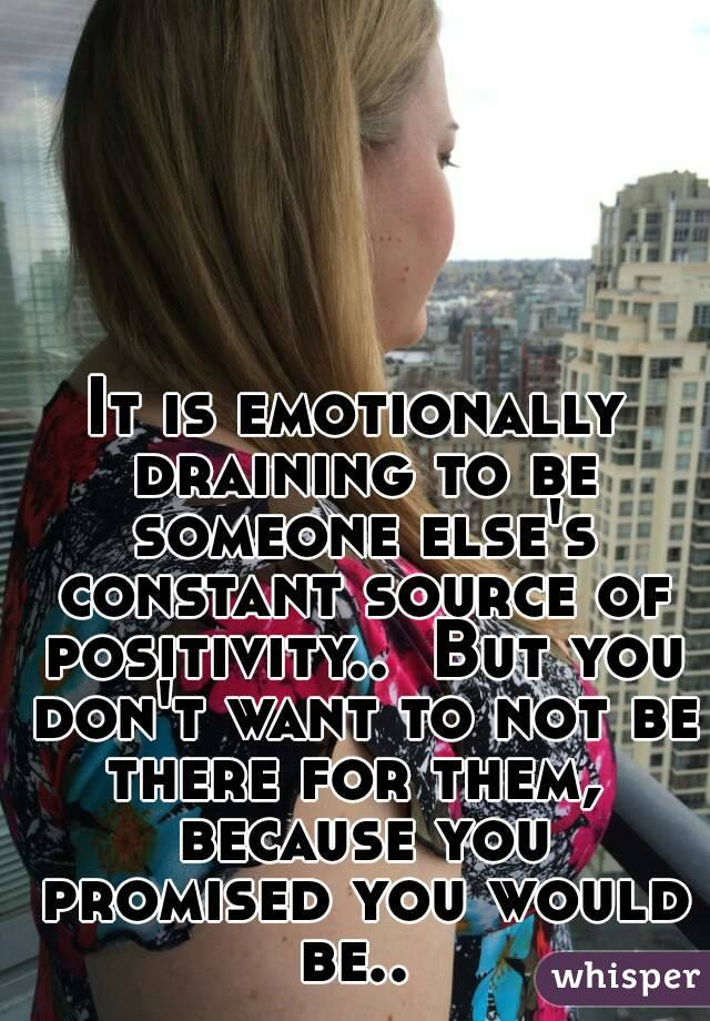 It is emotionally draining to be someone else's constant source of positivity..  But you don't want to not be there for them,  because you promised you would be..