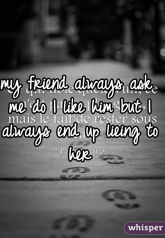 my friend always ask me do I like him but I always end up lieing to her