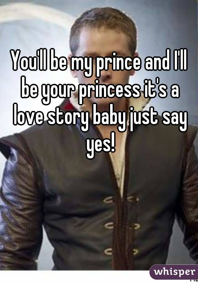 You'll be my prince and I'll be your princess it's a love story baby just say yes!