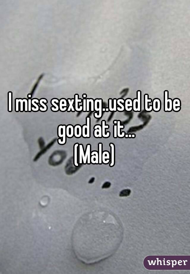 I miss sexting..used to be good at it... (Male)