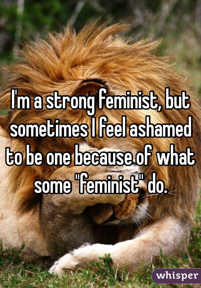 """I'm a strong feminist, but sometimes I feel ashamed to be one because of what some """"feminist"""" do."""