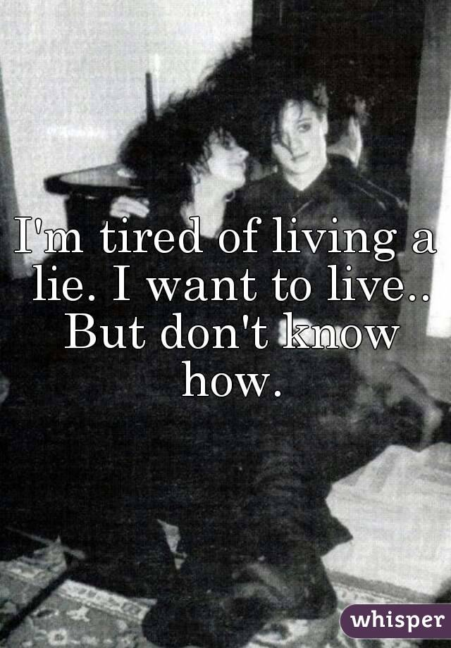 I'm tired of living a lie. I want to live.. But don't know how.