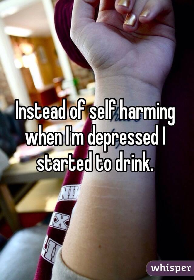 Instead of self harming when I'm depressed I started to drink.
