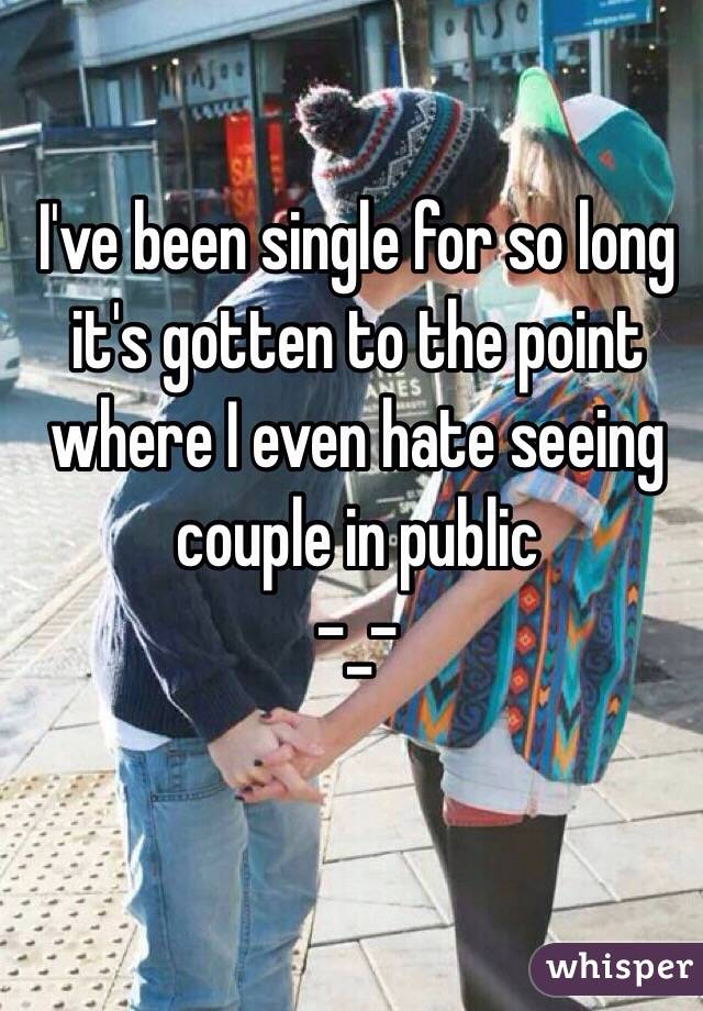 I've been single for so long it's gotten to the point where I even hate seeing couple in public  -_-
