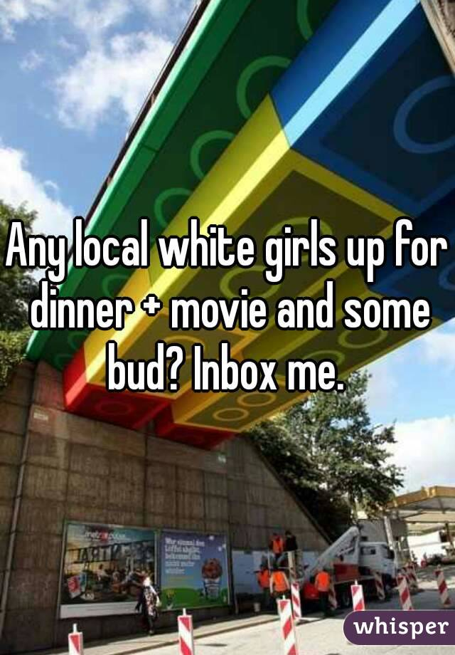 Any local white girls up for dinner + movie and some bud? Inbox me.
