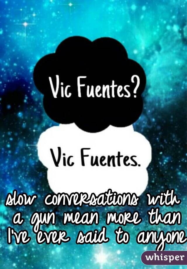 slow conversations with a gun mean more than I've ever said to anyone