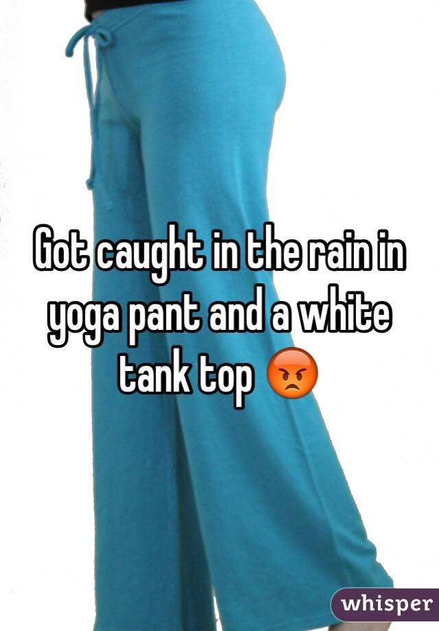 Got caught in the rain in yoga pant and a white tank top 😡