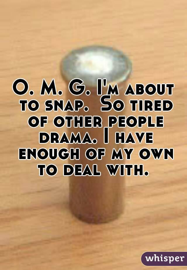 O. M. G. I'm about to snap.  So tired of other people drama. I have enough of my own to deal with.
