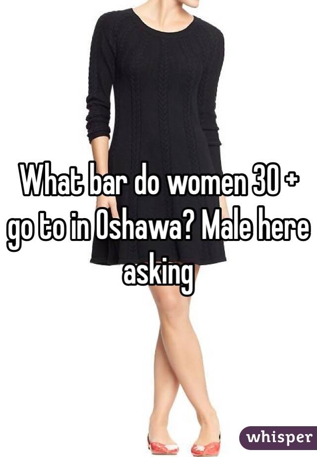 What bar do women 30 + go to in Oshawa? Male here asking