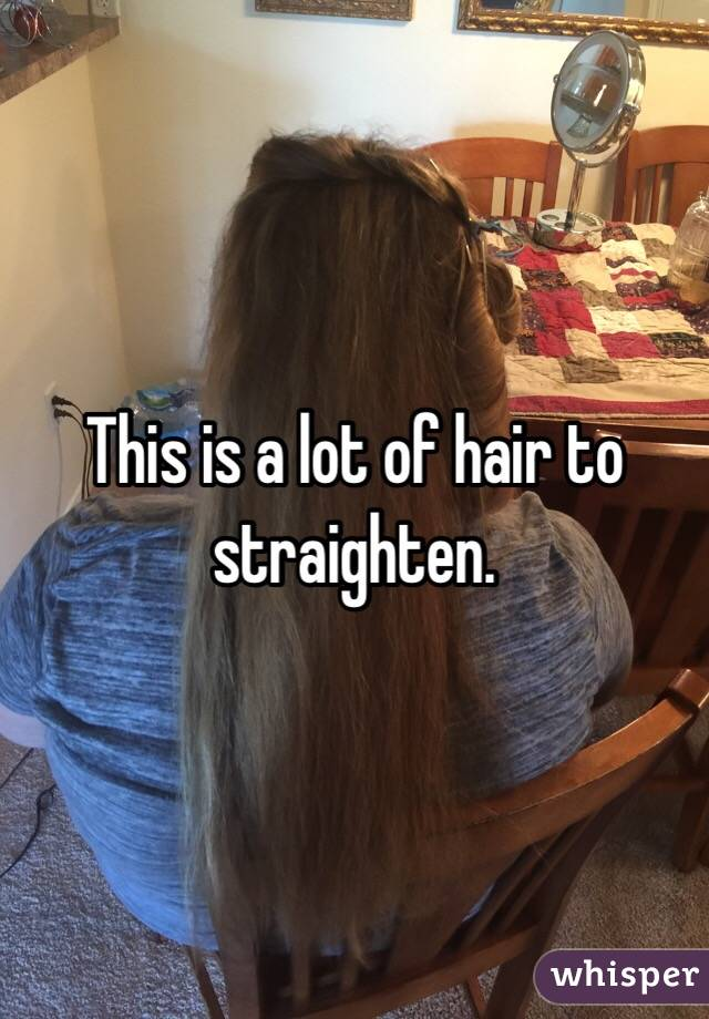 This is a lot of hair to straighten.