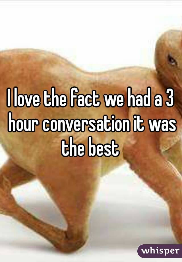 I love the fact we had a 3 hour conversation it was the best