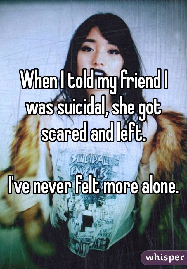 When I told my friend I was suicidal, she got scared and left.  I've never felt more alone.