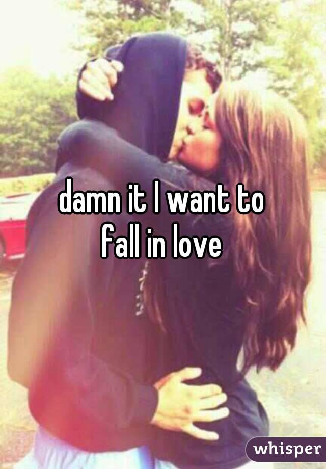 damn it I want to  fall in love