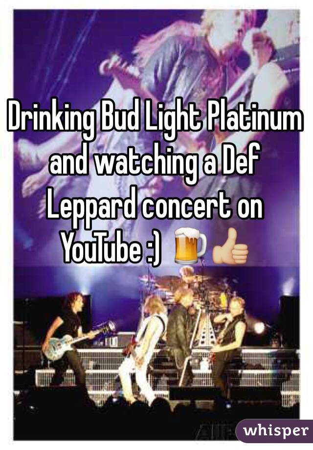 Drinking Bud Light Platinum and watching a Def Leppard concert on YouTube :) 🍺👍🏼