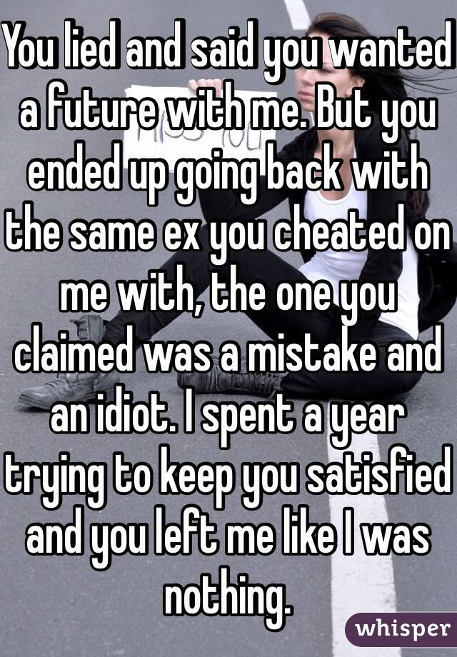 You lied and said you wanted a future with me. But you ended up going back with the same ex you cheated on me with, the one you claimed was a mistake and an idiot. I spent a year trying to keep you satisfied and you left me like I was nothing.