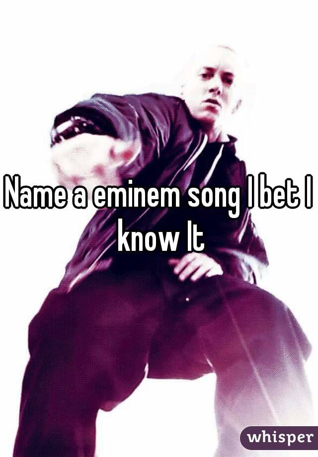 Name a eminem song I bet I know It