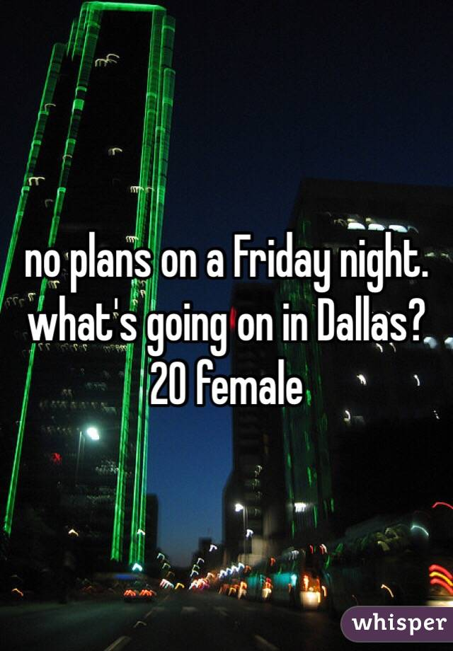 no plans on a Friday night. what's going on in Dallas? 20 female