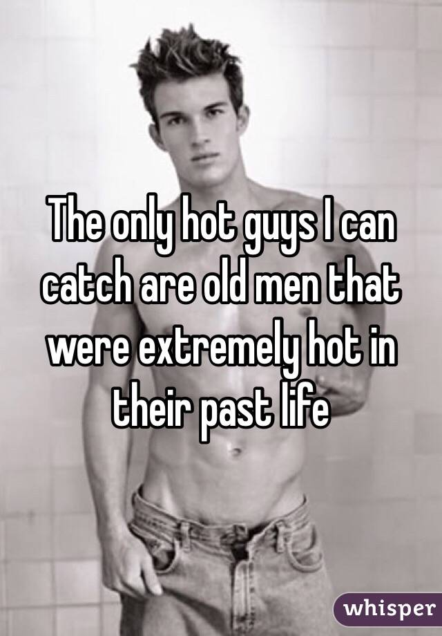 The only hot guys I can catch are old men that were extremely hot in their past life