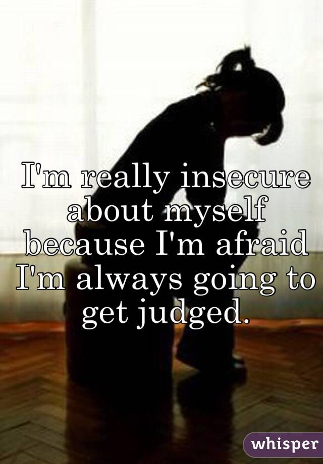 I'm really insecure about myself because I'm afraid I'm always going to get judged.