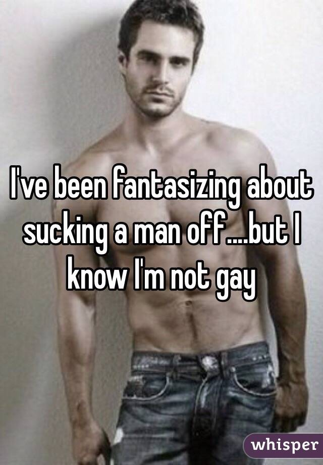 I've been fantasizing about sucking a man off....but I know I'm not gay