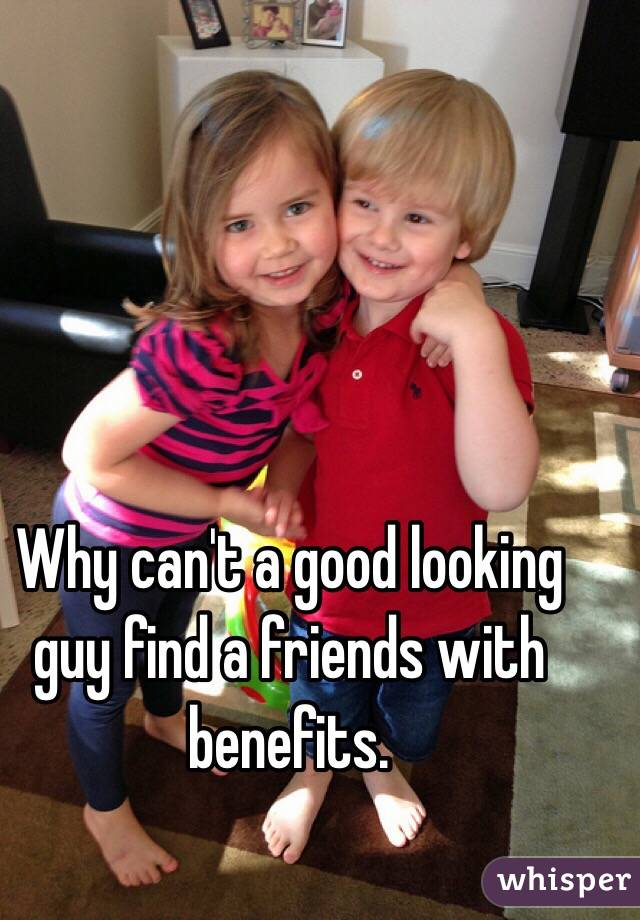 Why can't a good looking guy find a friends with benefits.