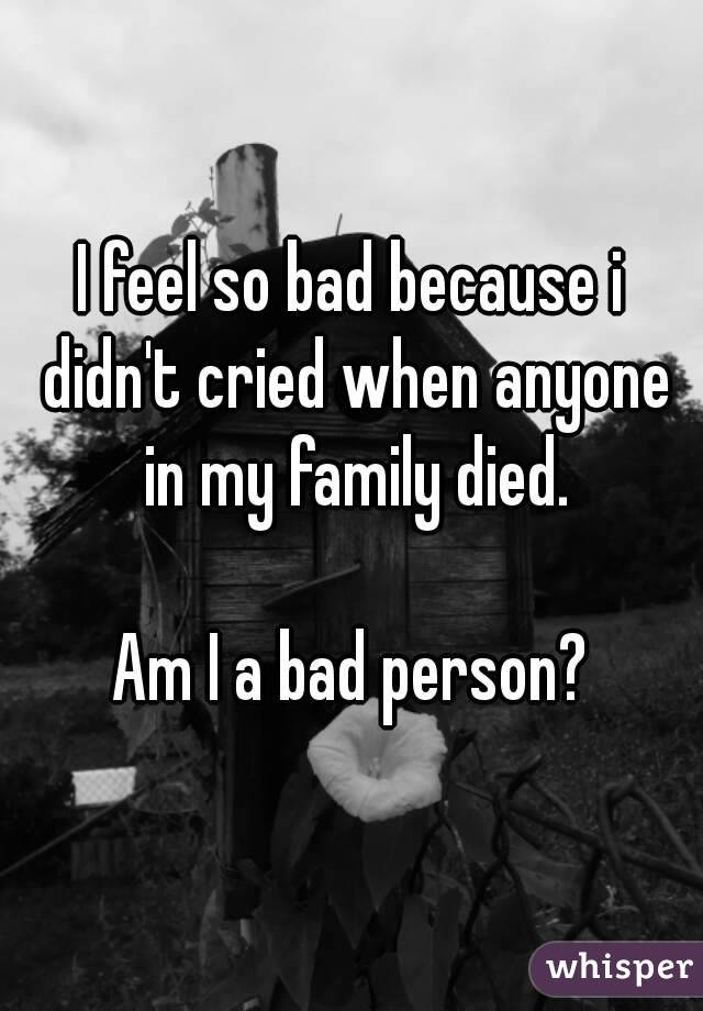 I feel so bad because i didn't cried when anyone in my family died.  Am I a bad person?