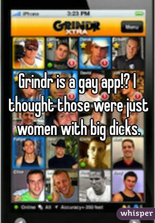 Grindr is a gay app!? I thought those were just women with big dicks.