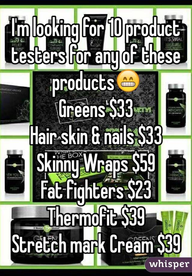 I'm looking for 10 product testers for any of these products😁 Greens $33 Hair skin & nails $33 Skinny Wraps $59 Fat fighters $23 Thermofit $39 Stretch mark Cream $39