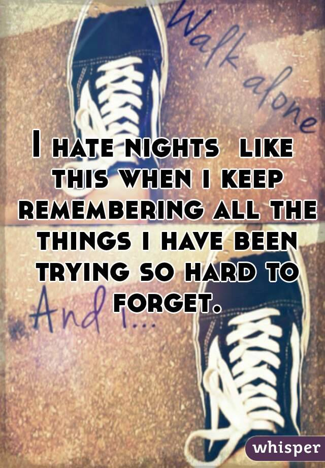 I hate nights  like this when i keep remembering all the things i have been trying so hard to forget.